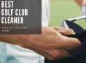 Best Golf Club Cleaner for 2020